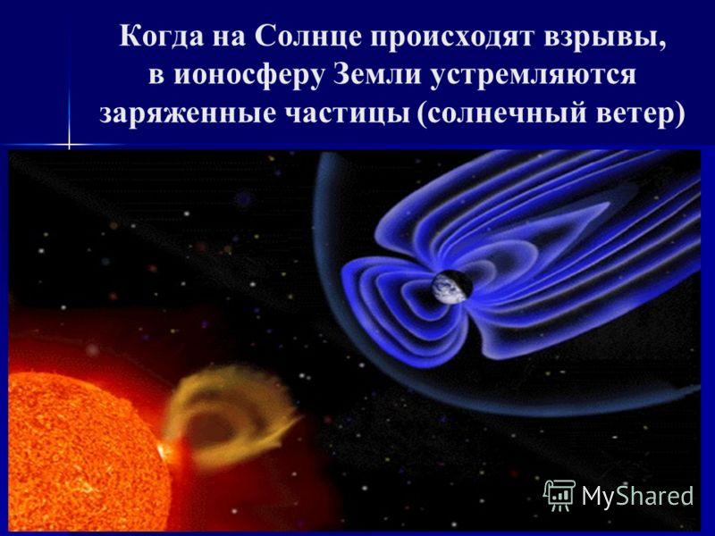 Когда на Солнце происходят взрывы, в ионосферу Земли устремляются заряженные частицы (солнечный ветер)