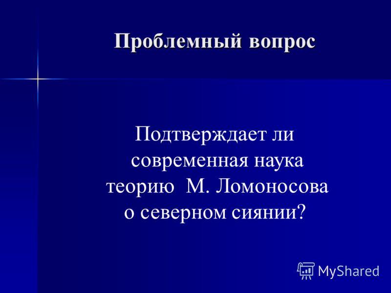 Проблемный вопрос Подтверждает ли современная наука теорию М. Ломоносова о северном сиянии?