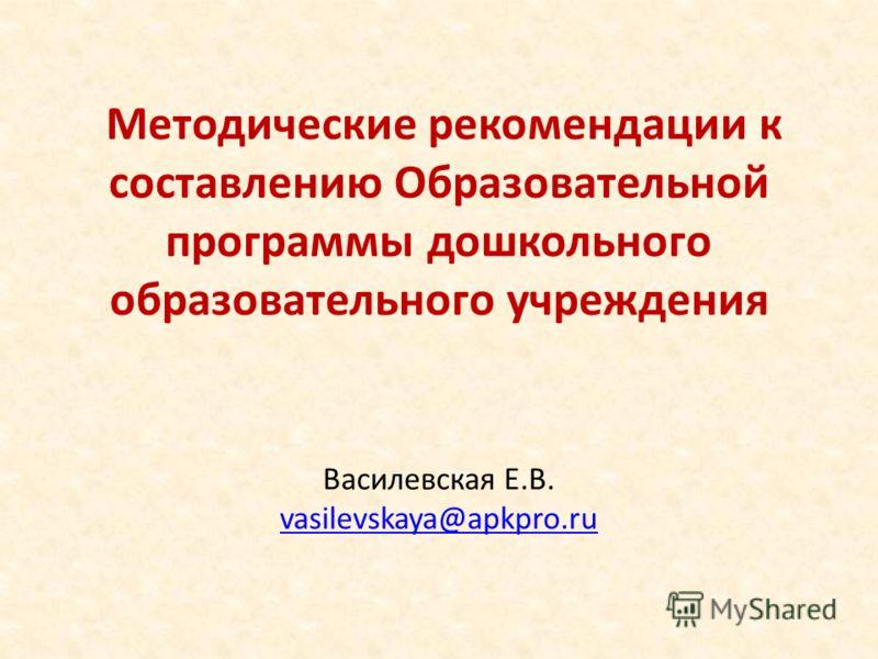 Методические рекомендации к составлению Образовательной программы дошкольного образовательного учреждения Василевская Е.В. vasilevskaya@apkpro.ru