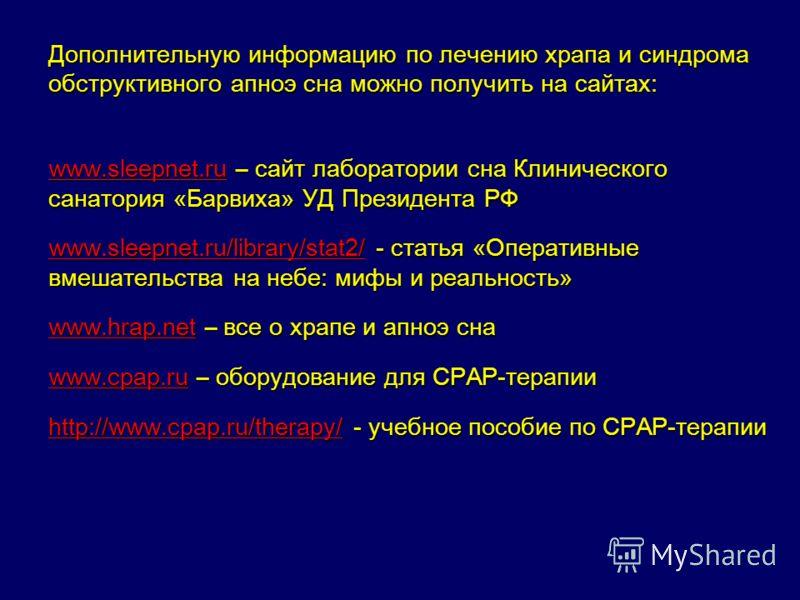 Дополнительную информацию по лечению храпа и синдрома обструктивного апноэ сна можно получить на сайтах: www.sleepnet.ruwww.sleepnet.ru – сайт лаборатории сна Клинического санатория «Барвиха» УД Президента РФ www.sleepnet.ru www.sleepnet.ru/library/s