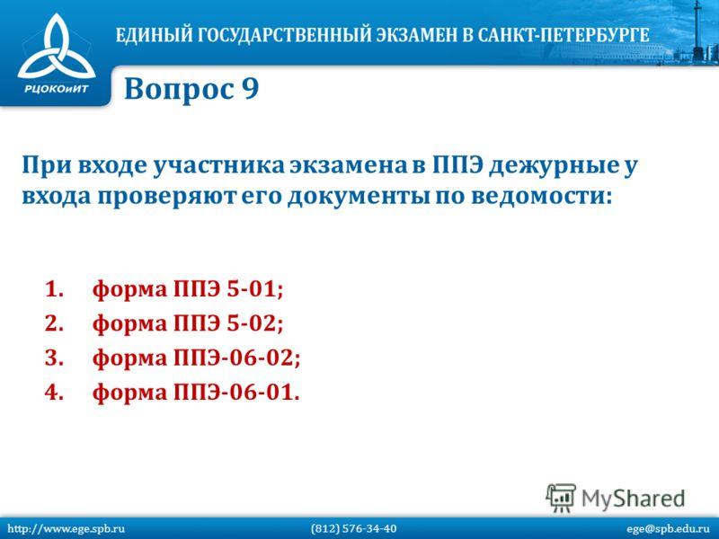 При входе участника экзамена в ППЭ дежурные у входа проверяют его документы по ведомости: 1.форма ППЭ 5-01; 2.форма ППЭ 5-02; 3.форма ППЭ-06-02; 4.форма ППЭ-06-01. Вопрос 9 http://www.ege.spb.ru (812) 576-34-40 ege@spb.edu.ru