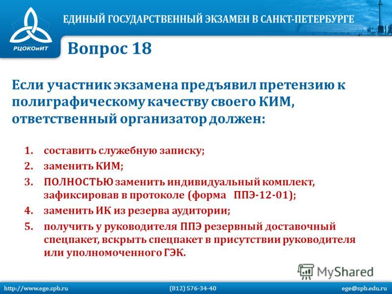 Если участник экзамена предъявил претензию к полиграфическому качеству своего КИМ, ответственный организатор должен: 1.составить служебную записку; 2.заменить КИМ; 3.ПОЛНОСТЬЮ заменить индивидуальный комплект, зафиксировав в протоколе (форма ППЭ-12-0