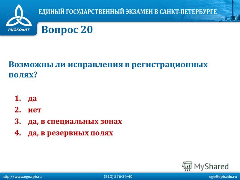 Возможны ли исправления в регистрационных полях? 1.да 2.нет 3.да, в специальных зонах 4.да, в резервных полях Вопрос 20 http://www.ege.spb.ru (812) 576-34-40 ege@spb.edu.ru