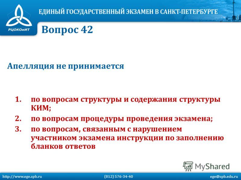 Апелляция не принимается 1.по вопросам структуры и содержания структуры КИМ; 2.по вопросам процедуры проведения экзамена; 3.по вопросам, связанным с нарушением участником экзамена инструкции по заполнению бланков ответов Вопрос 42 http://www.ege.spb.