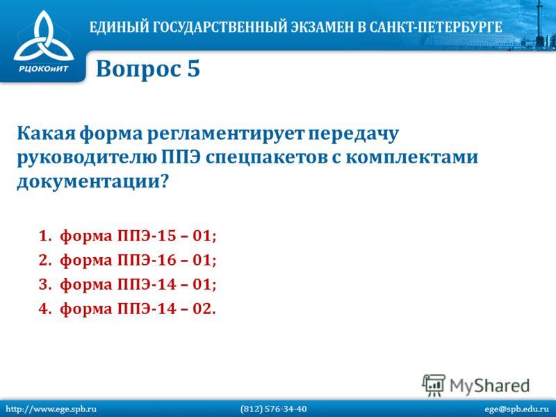 Какая форма регламентирует передачу руководителю ППЭ спецпакетов с комплектами документации? 1.форма ППЭ-15 – 01; 2.форма ППЭ-16 – 01; 3.форма ППЭ-14 – 01; 4.форма ППЭ-14 – 02. Вопрос 5 http://www.ege.spb.ru (812) 576-34-40 ege@spb.edu.ru