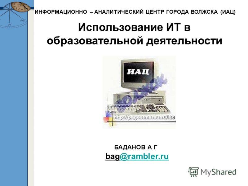 Использование ИТ в образовательной деятельности БАДАНОВ А Г bag@rambler.ru@rambler.ru ИНФОРМАЦИОННО – АНАЛИТИЧЕСКИЙ ЦЕНТР ГОРОДА ВОЛЖСКА (ИАЦ)
