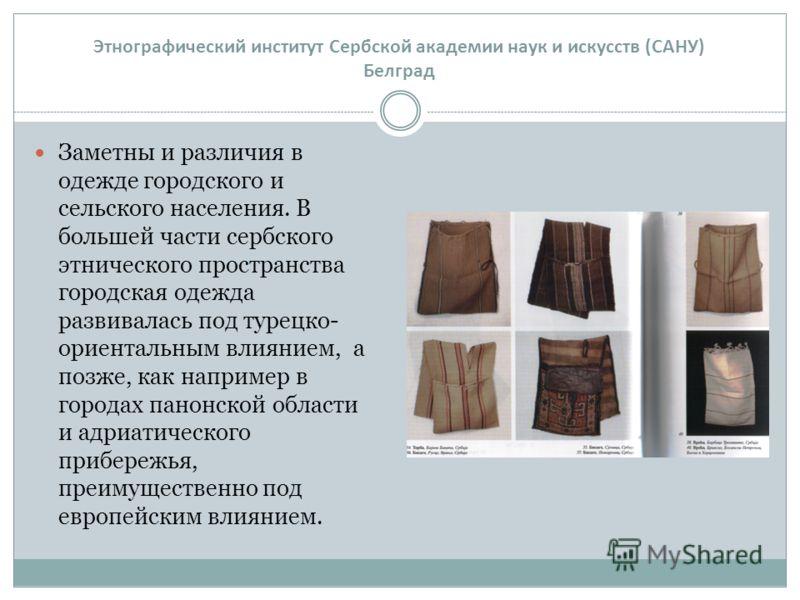 Заметны и различия в одежде городского и сельского населения. В большей части сербского этнического пространства городская одежда развивалась под турецко- ориентальным влиянием, а позже, как например в городах панонской области и адриатического прибе