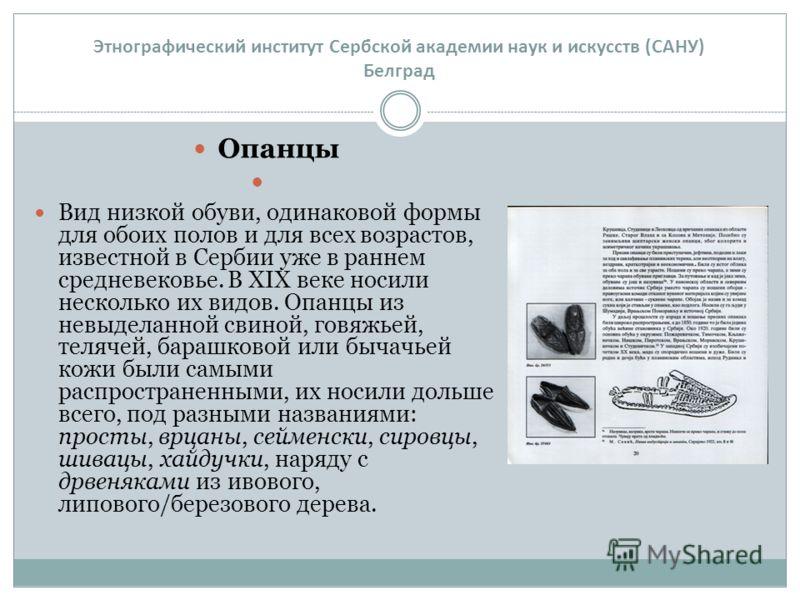 Опанцы Вид низкой обуви, одинаковой формы для обоих полов и для всех возрастов, известной в Сербии уже в раннем средневековье. В XIX веке носили несколько их видов. Опанцы из невыделанной свиной, говяжьей, телячей, барашковой или бычачьей кожи были с