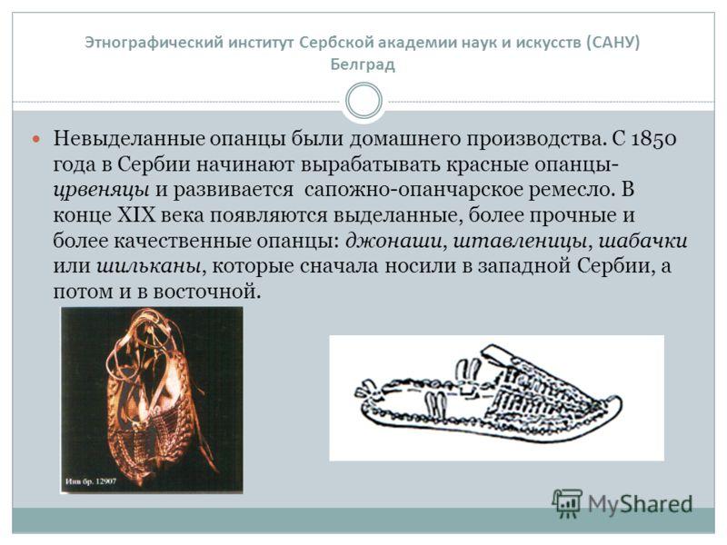 Невыделанные опанцы были домашнего производства. С 1850 года в Сербии начинают вырабатывать красные опанцы- црвеняцы и развивается сапожно-опанчарское ремесло. В конце XIX века появляются выделанные, более прочные и более качественные опанцы: джонаши