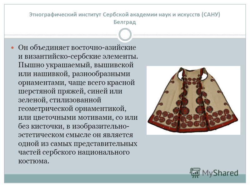 Он объединяет восточно-азийские и византийско-сербские элементы. Пышно украшаемый, вышивской или нашивкой, разнообразными орнаментами, чаще всего красной шерстяной пряжей, синей или зеленой, стилизованной геометрической орнаментикой, или цветочными м
