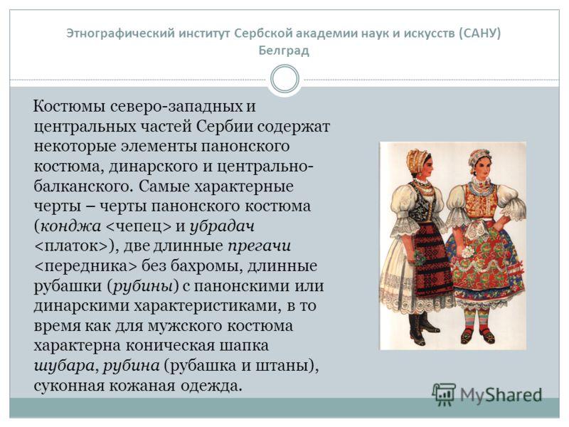 Костюмы северо-западных и центральных частей Сербии содержат некоторые элементы панонского костюма, динарского и центрально- балканского. Самые характерные черты – черты панонского костюма (конджа и убрадач ), две длинные прегачи без бахромы, длинные