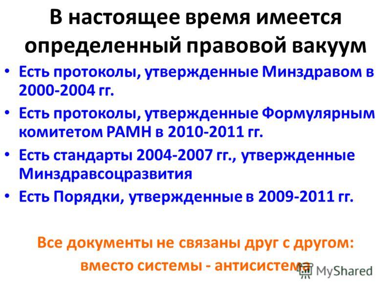 В настоящее время имеется определенный правовой вакуум Есть протоколы, утвержденные Минздравом в 2000-2004 гг. Есть протоколы, утвержденные Формулярным комитетом РАМН в 2010-2011 гг. Есть стандарты 2004-2007 гг., утвержденные Минздравсоцразвития Есть
