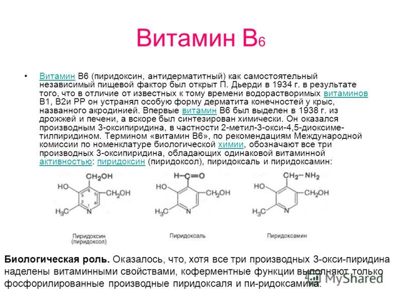 Витамин В 6 Витамин В6 (пиридоксин, антидерматитный) как самостоятельный независимый пищевой фактор был открыт П. Дьерди в 1934 г. в результате того, что в отличие от известных к тому времени водорастворимых витаминов B1, B2и РР он устранял особую фо