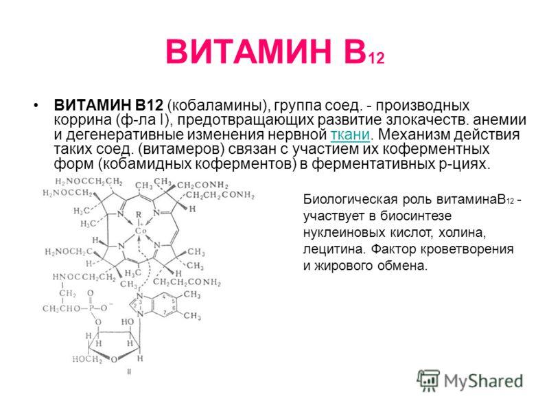 ВИТАМИН В 12 ВИТАМИН В12 (кобаламины), группа соед. - производных коррина (ф-ла I), предотвращающих развитие злокачеств. анемии и дегенеративные изменения нервной ткани. Механизм действия таких соед. (витамеров) связан с участием их коферментных форм