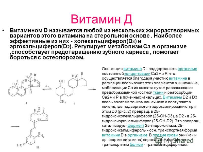 Витамин Д Витамином D называется любой из нескольких жирорастворимых вариантов этого витамина на стерольной основе. Наиболее эффективные из них - холекальциферол(D 3 ) и эргокальциферол(D 2 ). Регулирует метаболизм Cа в организме,способствует предотв
