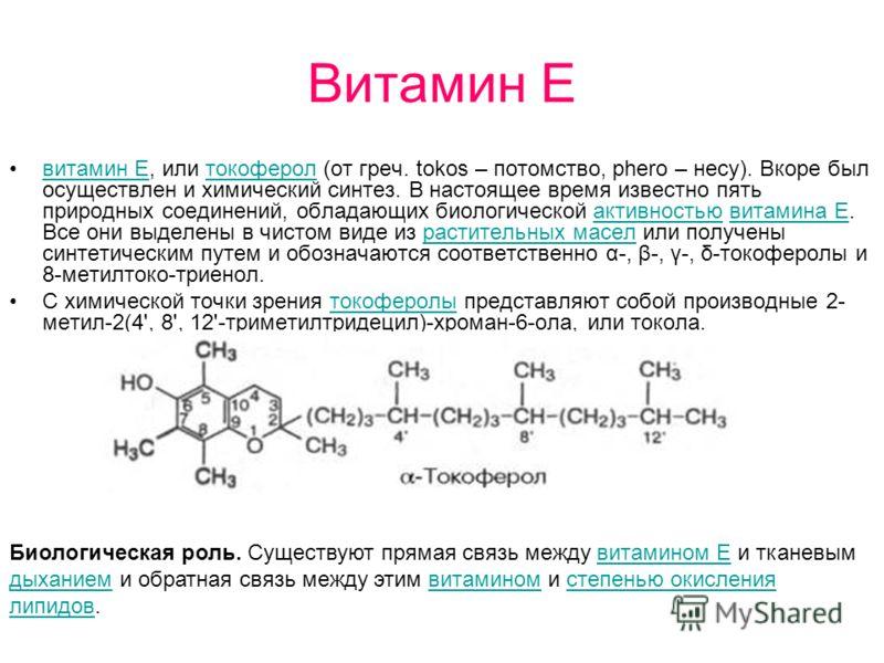 Витамин Е витамин Е, или токоферол (от греч. tokos – потомство, phero – несу). Вкоре был осуществлен и химический синтез. В настоящее время известно пять природных соединений, обладающих биологической активностью витамина Е. Все они выделены в чистом