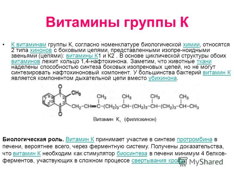 Витамины группы К К витаминам группы К, согласно номенклатуре биологической химии, относятся 2 типа хинонов с боковыми цепями, представленными изопре-ноидными звеньями (цепями): витамины К1 и К2. В основе циклической структуры обоих витаминов лежит к