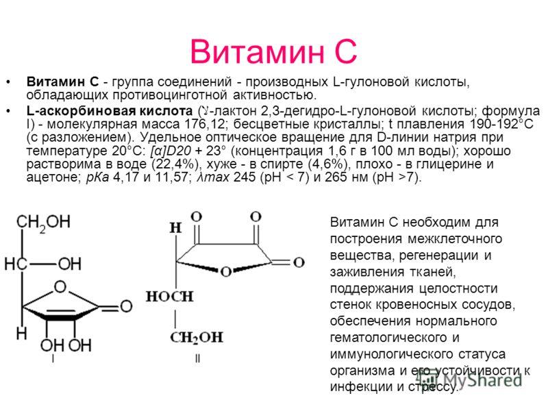 Витамин С Витамин С - группа соединений - производных L-гулоновой кислоты, обладающих противоцинготной активностью. L-аскорбиновая кислота (-лактон 2,3-дегидро-L-гулоновой кислоты; формула I) - молекулярная масса 176,12; бесцветные кристаллы; t плавл