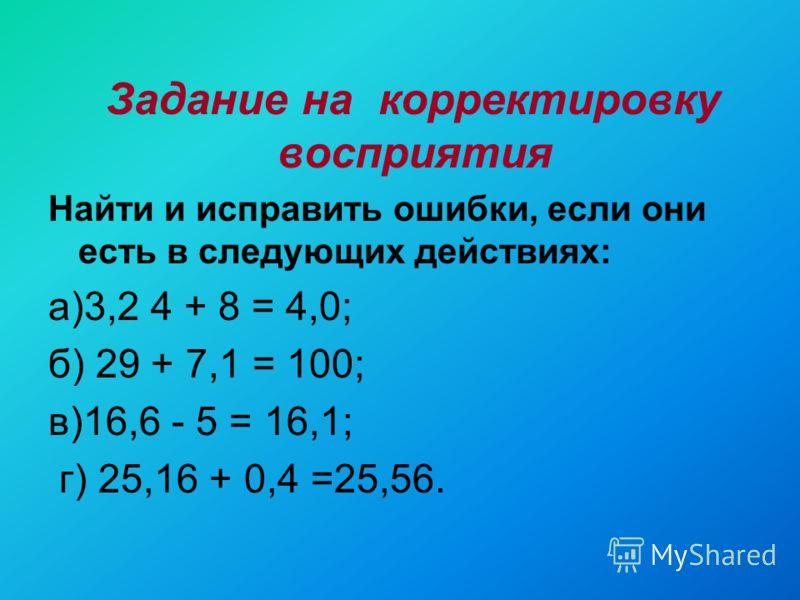 Задание на корректировку восприятия Найти и исправить ошибки, если они есть в следующих действиях: а)3,2 4 + 8 = 4,0; б) 29 + 7,1 = 100; в)16,6 - 5 = 16,1; г) 25,16 + 0,4 =25,56.