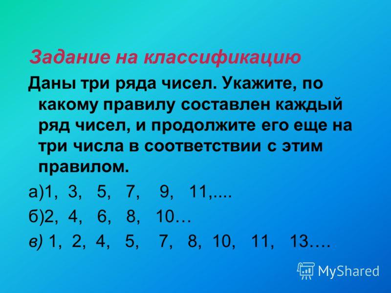 Задание на классификацию Даны три ряда чисел. Укажите, по какому правилу составлен каждый ряд чисел, и продолжите его еще на три числа в соответствии с этим правилом. а)1, 3, 5, 7, 9, 11,.... б)2, 4, 6, 8, 10… в) 1, 2, 4, 5, 7, 8, 10, 11, 13….
