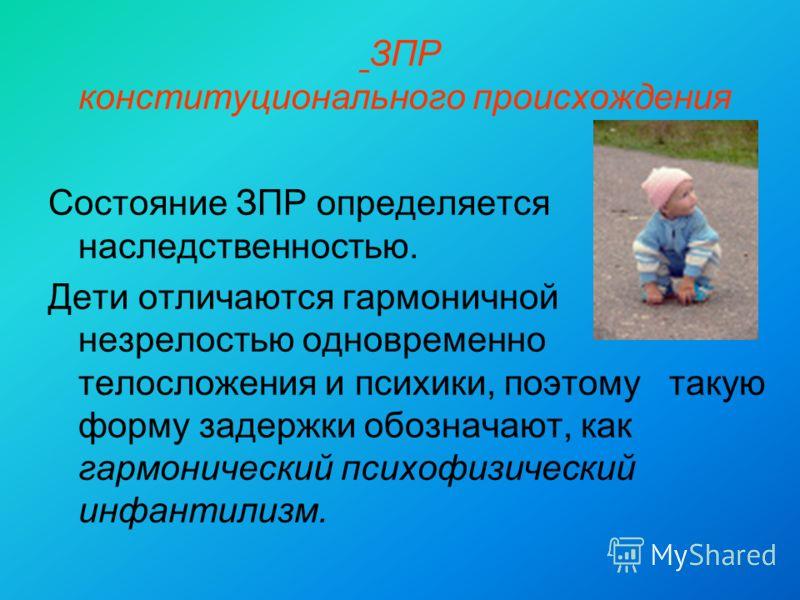 ЗПР конституционального происхождения Состояние ЗПР определяется наследственностью. Дети отличаются гармоничной незрелостью одновременно телосложения и психики, поэтому такую форму задержки обозначают, как гармонический психофизический инфантилизм.