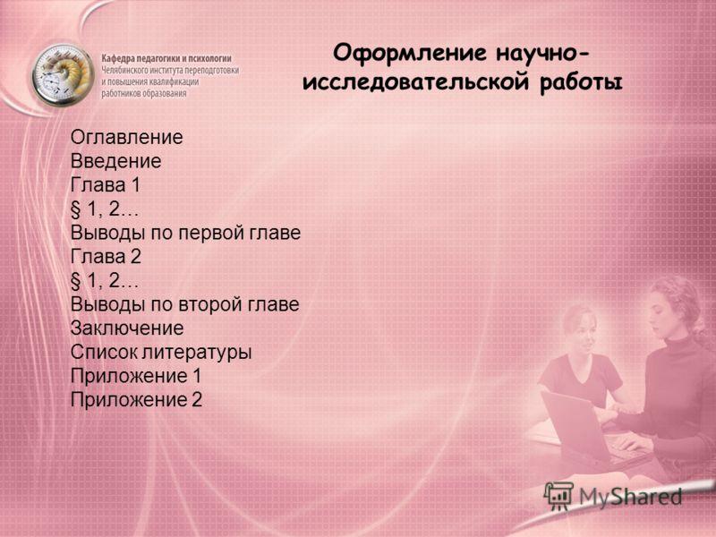 Оформление научно- исследовательской работы Оглавление Введение Глава 1 § 1, 2… Выводы по первой главе Глава 2 § 1, 2… Выводы по второй главе Заключение Список литературы Приложение 1 Приложение 2