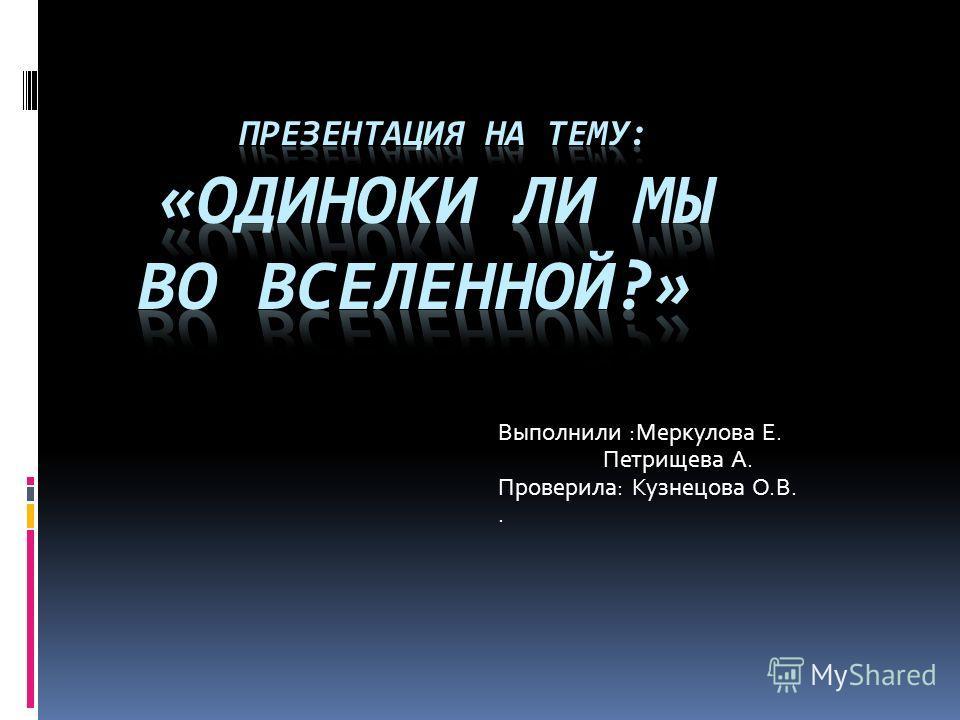 Выполнили :Меркулова Е. Петрищева А. Проверила: Кузнецова О.В..