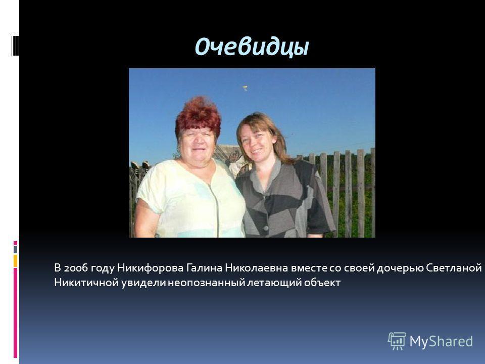 Очевидцы В 2006 году Никифорова Галина Николаевна вместе со своей дочерью Светланой Никитичной увидели неопознанный летающий объект