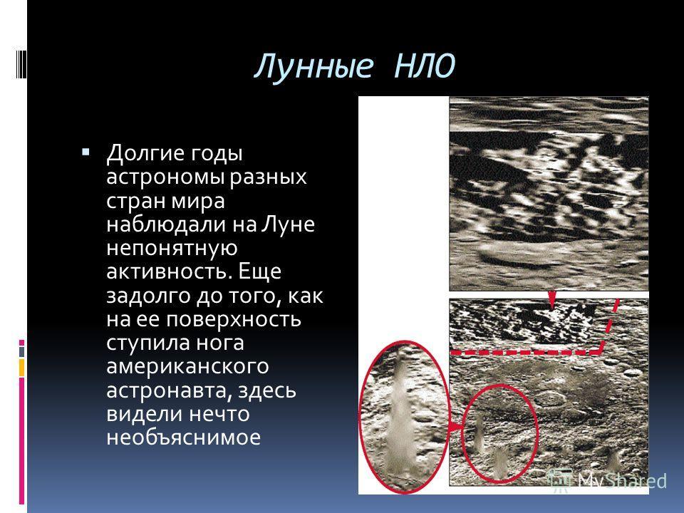 Лунные НЛО Долгие годы астрономы разных стран мира наблюдали на Луне непонятную активность. Еще задолго до того, как на ее поверхность ступила нога американского астронавта, здесь видели нечто необъяснимое