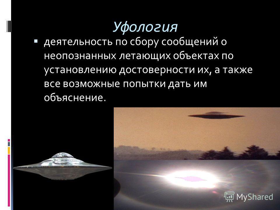 Уфология деятельность по сбору сообщений о неопознанных летающих объектах по установлению достоверности их, а также все возможные попытки дать им объяснение.