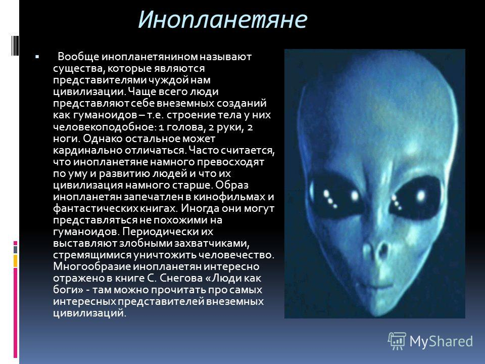 Инопланетяне Вообще инопланетянином называют существа, которые являются представителями чуждой нам цивилизации. Чаще всего люди представляют себе внеземных созданий как гуманоидов – т.е. строение тела у них человекоподобное: 1 голова, 2 руки, 2 ноги.