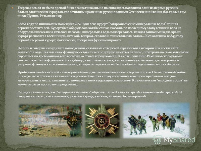 Тверская земля не была ареной битв с захватчиками, но именно здесь находился один из первых русских бальнеологических курортов, где лечились и раненные русские воины в Отечественной войне 1812 года, в том числе Пущин, Ротманов и др. В 1810 году по ин