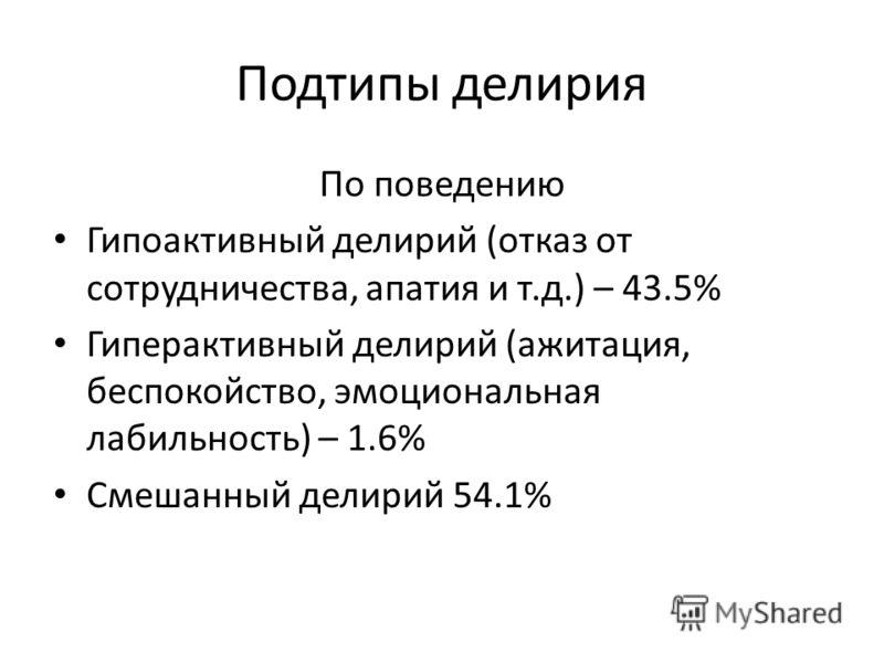 Подтипы делирия По поведению Гипоактивный делирий (отказ от сотрудничества, апатия и т.д.) – 43.5% Гиперактивный делирий (ажитация, беспокойство, эмоциональная лабильность) – 1.6% Смешанный делирий 54.1%