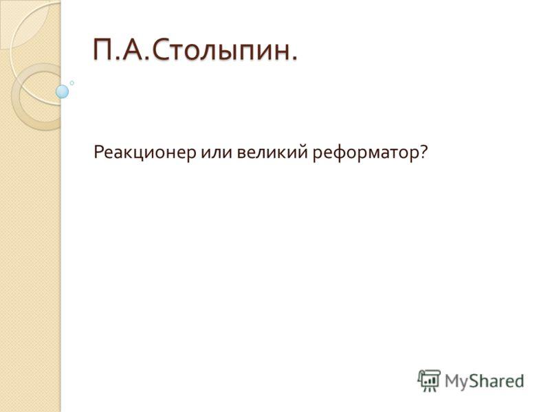 П. А. Столыпин. Реакционер или великий реформатор ?
