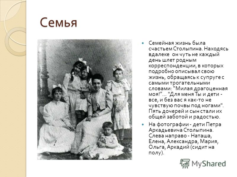 Семья Семейная жизнь была счастьем Столыпина. Находясь вдалеке он чуть не каждый день шлет родным корреспонденции, в которых подробно описывал свою жизнь, обращаясь к супруге с самыми трогательными словами : Милая драгоценная моя !...