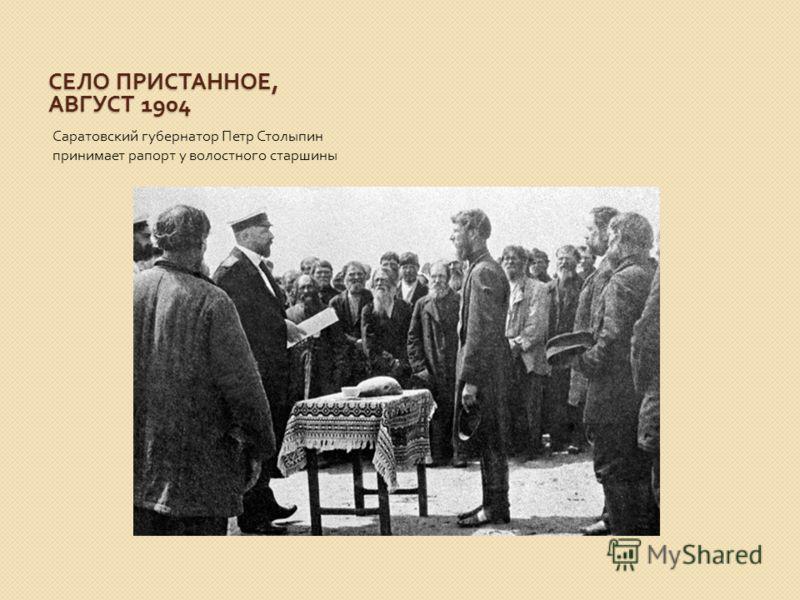 СЕЛО ПРИСТАННОЕ, АВГУСТ 1904 Саратовский губернатор Петр Столыпин принимает рапорт у волостного старшины