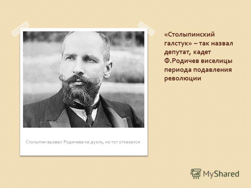 « Столыпинский галстук » – так назвал депутат, кадет Ф. Родичев виселицы периода подавления революции Столыпин вызвал Родичева на дуэль, но тот отказался