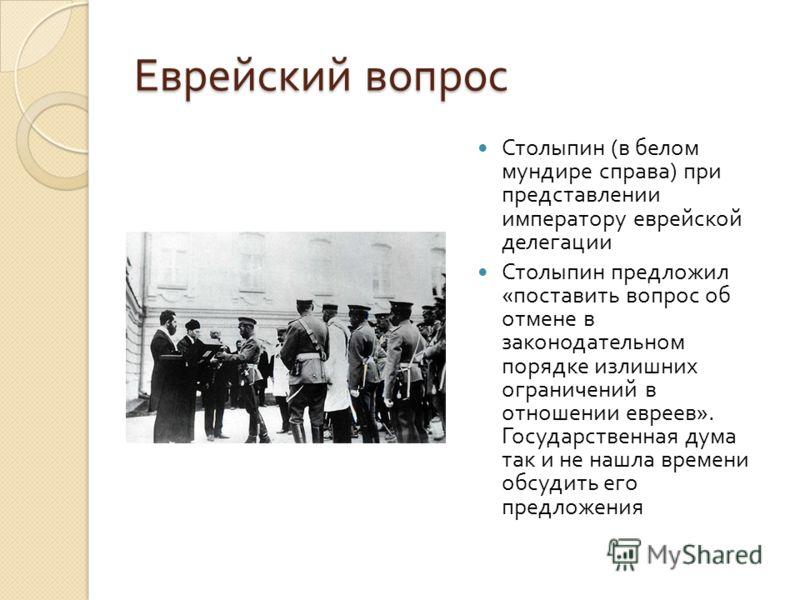Еврейский вопрос Столыпин ( в белом мундире справа ) при представлении императору еврейской делегации Столыпин предложил « поставить вопрос об отмене в законодательном порядке излишних ограничений в отношении евреев ». Государственная дума так и не н