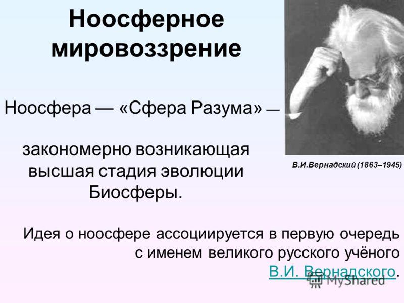 Ноосферное мировоззрение Идея о ноосфере ассоциируется в первую очередь с именем великого русского учёного В.И. Вернадского. В.И. Вернадского Ноосфера «Сфера Разума» закономерно возникающая высшая стадия эволюции Биосферы. В.И.Вернадский (1863–1945)