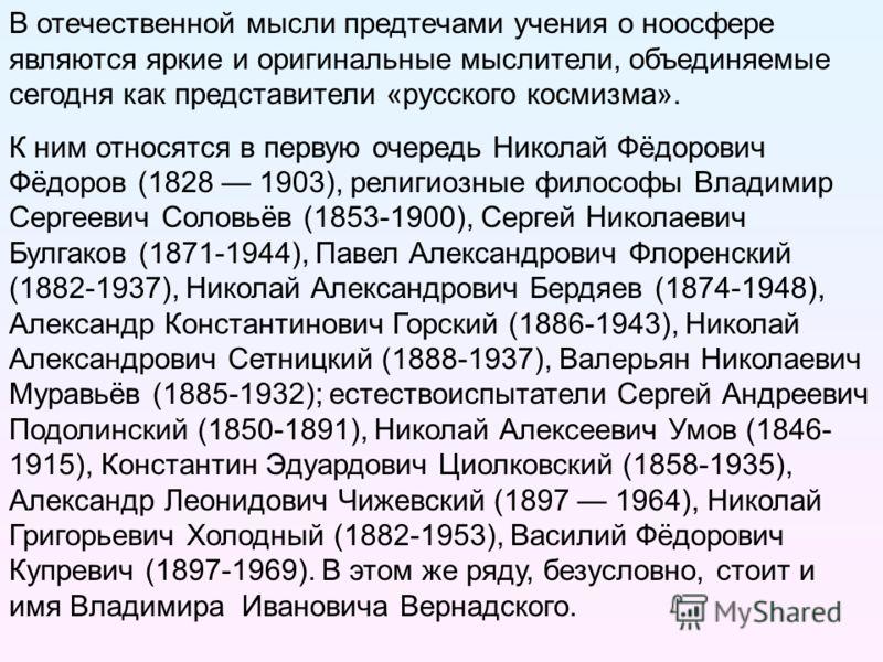 В отечественной мысли предтечами учения о ноосфере являются яркие и оригинальные мыслители, объединяемые сегодня как представители «русского космизма». К ним относятся в первую очередь Николай Фёдорович Фёдоров (1828 1903), религиозные философы Влади