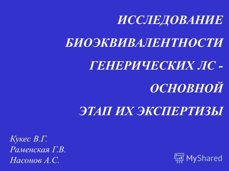 ИССЛЕДОВАНИЕ БИОЭКВИВАЛЕНТНОСТИ ГЕНЕРИЧЕСКИХ ЛС - ОСНОВНОЙ ЭТАП ИХ ЭКСПЕРТИЗЫ Кукес В.Г. Раменская Г.В. Насонов А.С.
