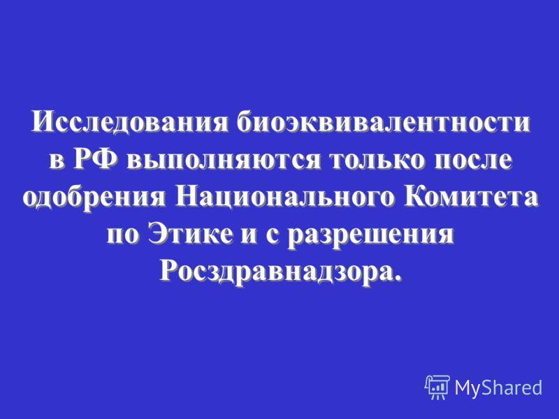 Исследования биоэквивалентности в РФ выполняются только после одобрения Национального Комитета по Этике и с разрешения Росздравнадзора.