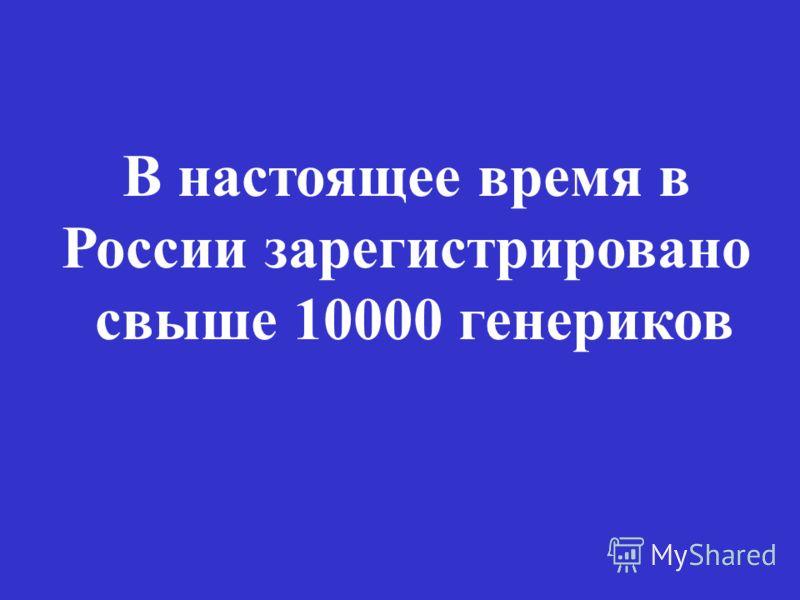 В настоящее время в России зарегистрировано свыше 10000 генериков