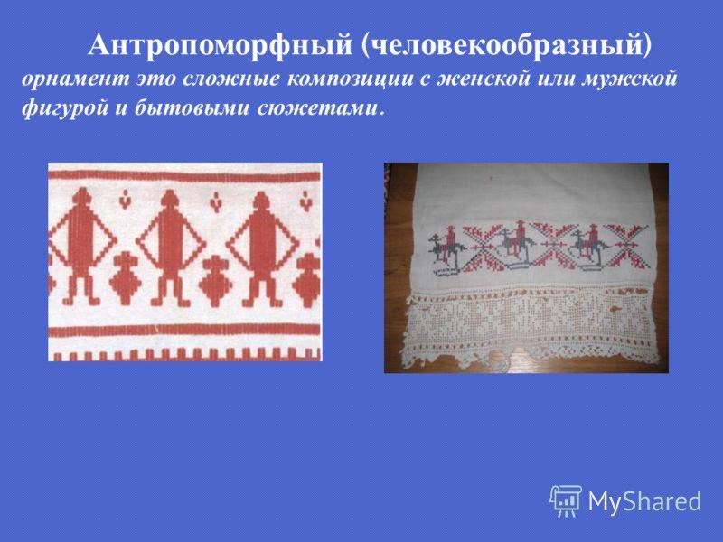 Антропоморфный ( человекообразный ) орнамент это сложные композиции с женской или мужской фигурой и бытовыми сюжетами.