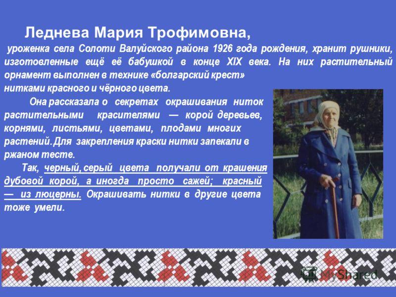 уроженка села Солоти Валуйского района 1926 года рождения, хранит рушники, изготовленные ещё её бабушкой в конце XIX века. На них растительный орнамент выполнен в технике «болгарский крест» нитками красного и чёрного цвета. Леднева Мария Трофимовна,