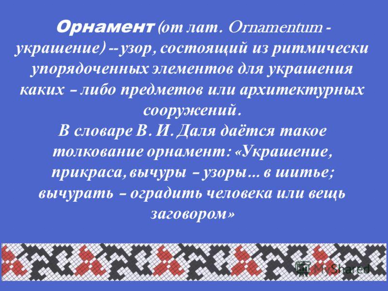 Орнамент ( от лат. Ornamentum - украшение ) -- узор, состоящий из ритмически упорядоченных элементов для украшения каких – либо предметов или архитектурных сооружений. В словаре В. И. Даля даётся такое толкование орнамент : « Украшение, прикраса, выч