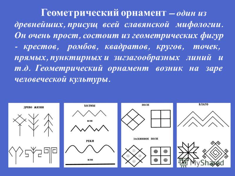 Геометрический орнамент один из древнейших, присущ всей славянской мифологии. Он очень прост, состоит из геометрических фигур - крестов, ромбов, квадратов, кругов, точек, прямых, пунктирных и зигзагообразных линий и т. д. Геометрический орнамент возн