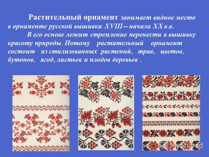 Растительный орнамент занимает видное место в орнаменте русской вышивки XVIII начала XX в. в. В его основе лежит стремление перенести в вышивку красоту природы. Потому растительный орнамент состоит из стилизованных растений, трав, цветов, бутонов, яг