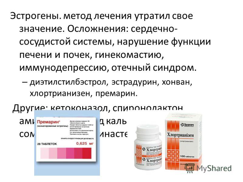 Эстрогены. метод лечения утратил свое значение. Осложнения: сердечно- сосудистой системы, нарушение функции печени и почек, гинекомастию, иммунодепрессию, отечный синдром. – диэтилстилбэстрол, эстрадурин, хонван, хлортрианизен, премарин. Другие: кето
