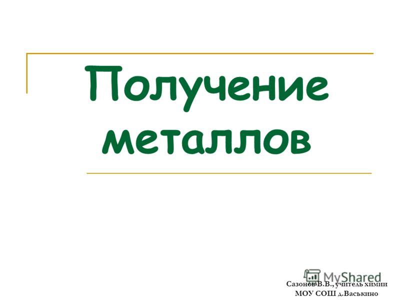 Получение металлов Сазонов В.В., учитель химии МОУ СОШ д.Васькино